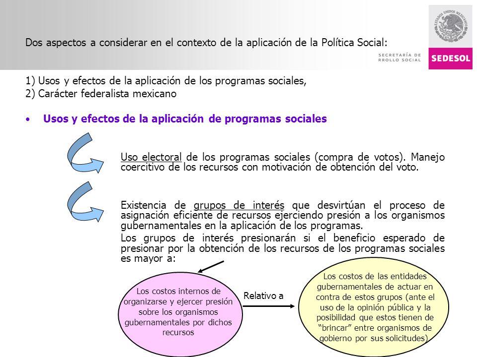 Dos aspectos a considerar en el contexto de la aplicación de la Política Social: 1) Usos y efectos de la aplicación de los programas sociales, 2) Carácter federalista mexicano Usos y efectos de la aplicación de programas sociales Uso electoral de los programas sociales (compra de votos).