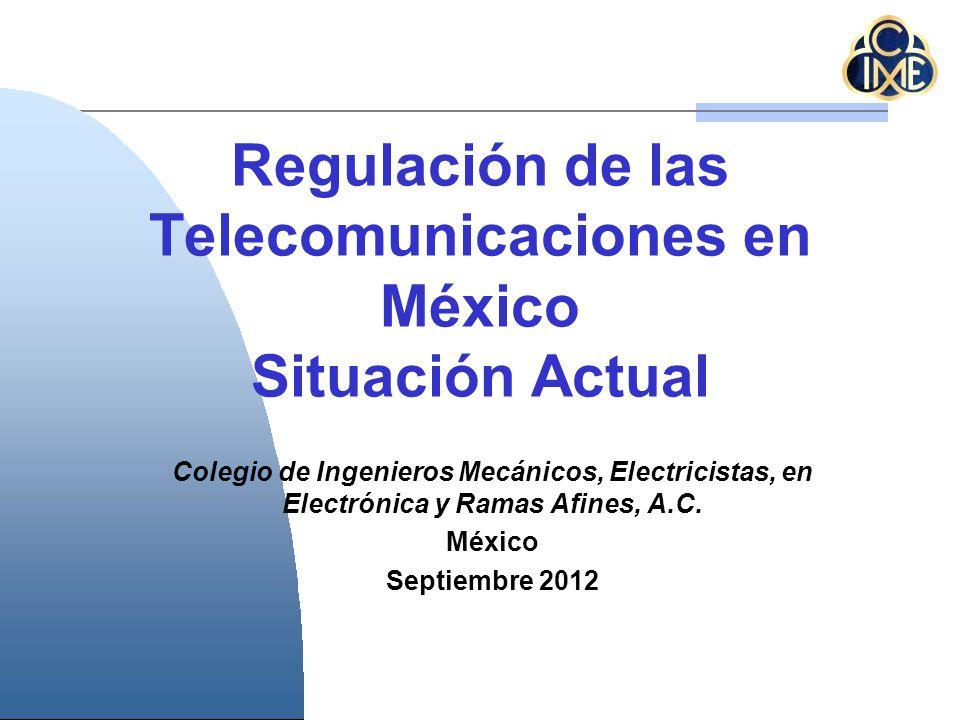 Regulación de las Telecomunicaciones en México Situación Actual Colegio de Ingenieros Mecánicos, Electricistas, en Electrónica y Ramas Afines, A.C. Mé
