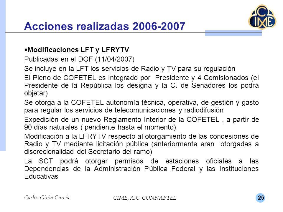 26 Acciones realizadas 2006-2007 Modificaciones LFT y LFRYTV Publicadas en el DOF (11/04/2007) Se incluye en la LFT los servicios de Radio y TV para su regulación El Pleno de COFETEL es integrado por Presidente y 4 Comisionados (el Presidente de la República los designa y la C.