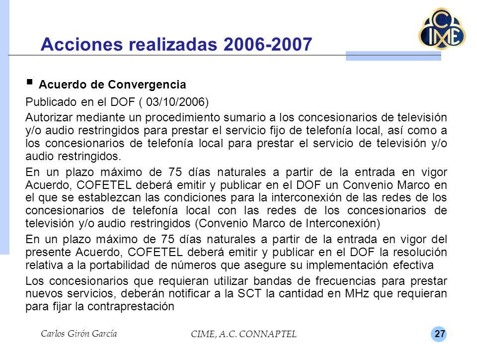 27 Acciones realizadas 2006-2007 Acuerdo de Convergencia Publicado en el DOF ( 03/10/2006) Autorizar mediante un procedimiento sumario a los concesionarios de televisión y/o audio restringidos para prestar el servicio fijo de telefonía local, así como a los concesionarios de telefonía local para prestar el servicio de televisión y/o audio restringidos.