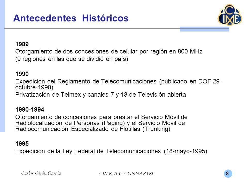 8 Carlos Girón García CIME, A.C. CONNAPTEL Antecedentes Históricos 1989 Otorgamiento de dos concesiones de celular por región en 800 MHz (9 regiones e