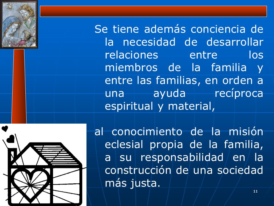 11 Se tiene además conciencia de la necesidad de desarrollar relaciones entre los miembros de la familia y entre las familias, en orden a una ayuda re