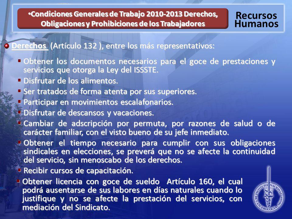 Recursos Humanos Condiciones Generales de Trabajo 2010-2013 Derechos, Obligaciones y Prohibiciones de los Trabajadores Condiciones Generales de Trabajo 2010-2013 Derechos, Obligaciones y Prohibiciones de los Trabajadores Derechos (Artículo 132 ), entre los más representativos: Obtener los documentos necesarios para el goce de prestaciones y servicios que otorga la Ley del ISSSTE.