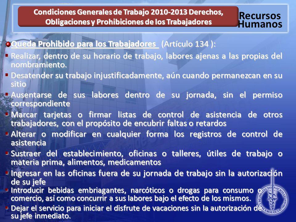 Recursos Humanos Condiciones Generales de Trabajo 2010-2013 Derechos, Obligaciones y Prohibiciones de los Trabajadores Queda Prohibido para los Trabajadores (Artículo 134 ): Realizar, dentro de su horario de trabajo, labores ajenas a las propias del nombramiento.