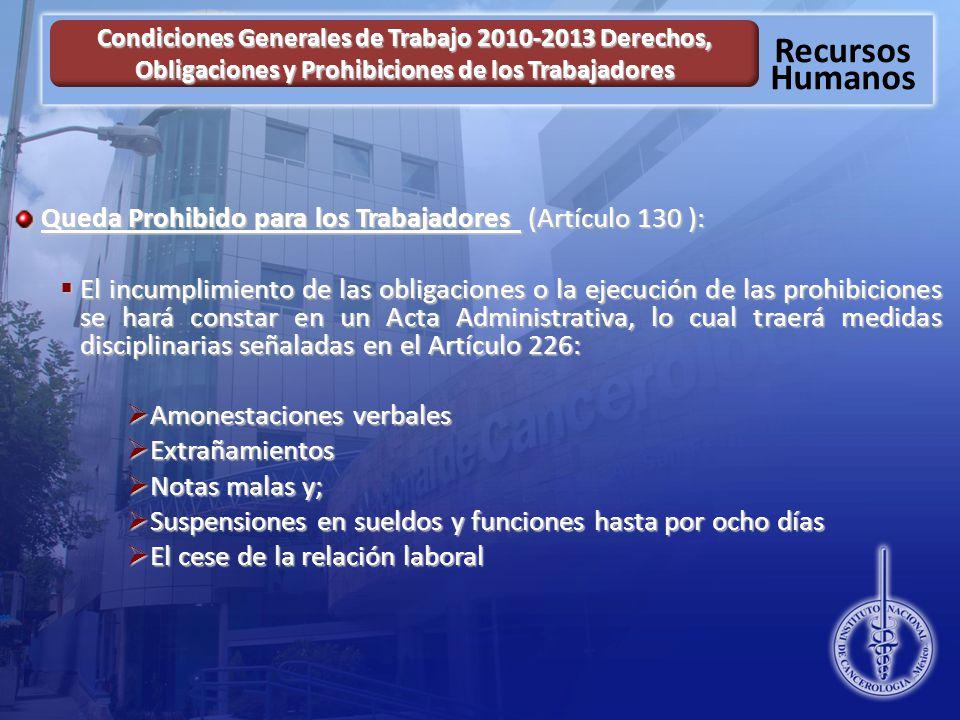 Recursos Humanos Condiciones Generales de Trabajo 2010-2013 Derechos, Obligaciones y Prohibiciones de los Trabajadores Queda Prohibido para los Trabajadores (Artículo 130 ): El incumplimiento de las obligaciones o la ejecución de las prohibiciones se hará constar en un Acta Administrativa, lo cual traerá medidas disciplinarias señaladas en el Artículo 226: El incumplimiento de las obligaciones o la ejecución de las prohibiciones se hará constar en un Acta Administrativa, lo cual traerá medidas disciplinarias señaladas en el Artículo 226: Amonestaciones verbales Amonestaciones verbales Extrañamientos Extrañamientos Notas malas y; Notas malas y; Suspensiones en sueldos y funciones hasta por ocho días Suspensiones en sueldos y funciones hasta por ocho días El cese de la relación laboral El cese de la relación laboral