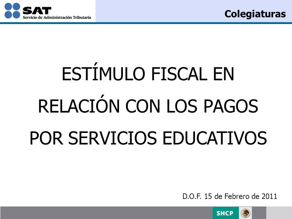 ESTÍMULO FISCAL EN RELACIÓN CON LOS PAGOS POR SERVICIOS EDUCATIVOS D.O.F. 15 de Febrero de 2011 Colegiaturas