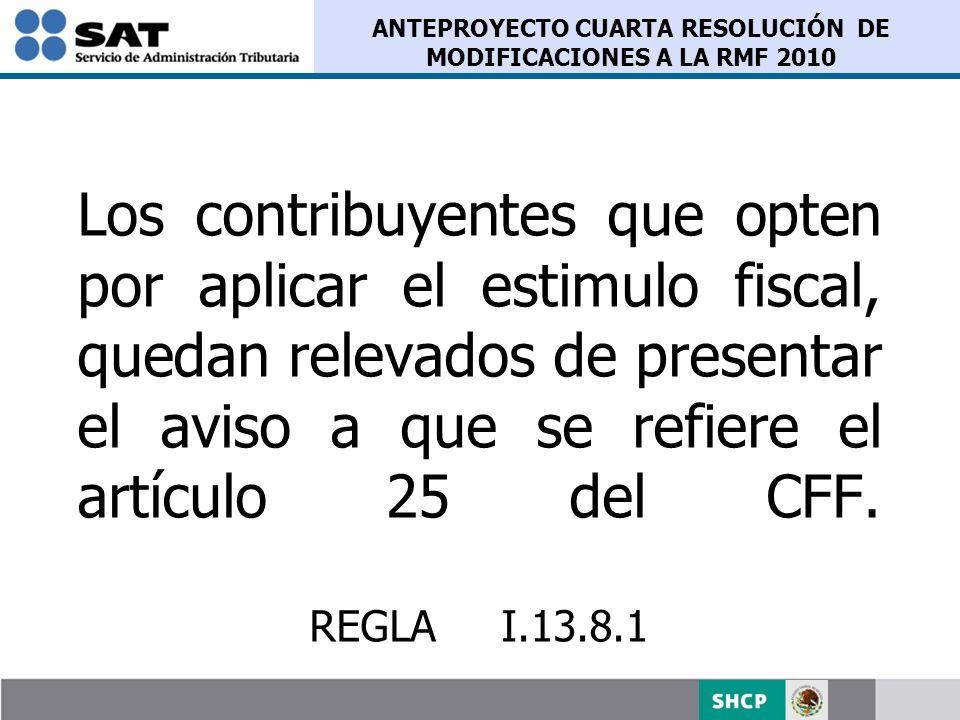 ANTEPROYECTO CUARTA RESOLUCIÓN DE MODIFICACIONES A LA RMF 2010 Los contribuyentes que opten por aplicar el estimulo fiscal, quedan relevados de presen