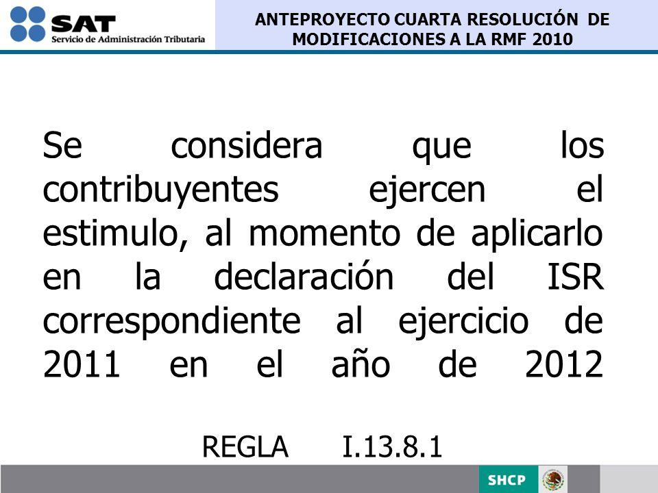 ANTEPROYECTO CUARTA RESOLUCIÓN DE MODIFICACIONES A LA RMF 2010 Se considera que los contribuyentes ejercen el estimulo, al momento de aplicarlo en la