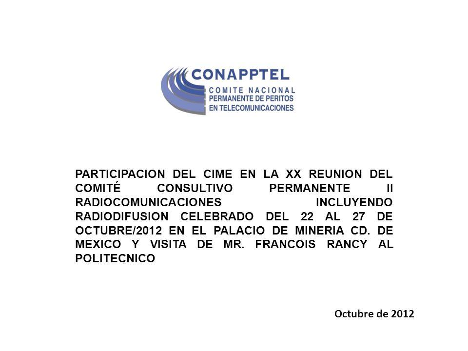 PARTICIPACION DEL CIME EN LA XX REUNION DEL COMITÉ CONSULTIVO PERMANENTE II RADIOCOMUNICACIONES INCLUYENDO RADIODIFUSION CELEBRADO DEL 22 AL 27 DE OCTUBRE/2012 EN EL PALACIO DE MINERIA CD.