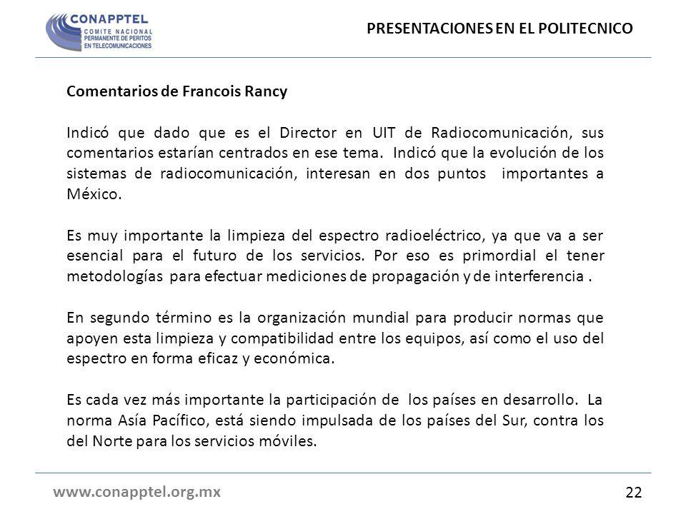 PRESENTACIONES EN EL POLITECNICO www.conapptel.org.mx 22 Comentarios de Francois Rancy Indicó que dado que es el Director en UIT de Radiocomunicación, sus comentarios estarían centrados en ese tema.