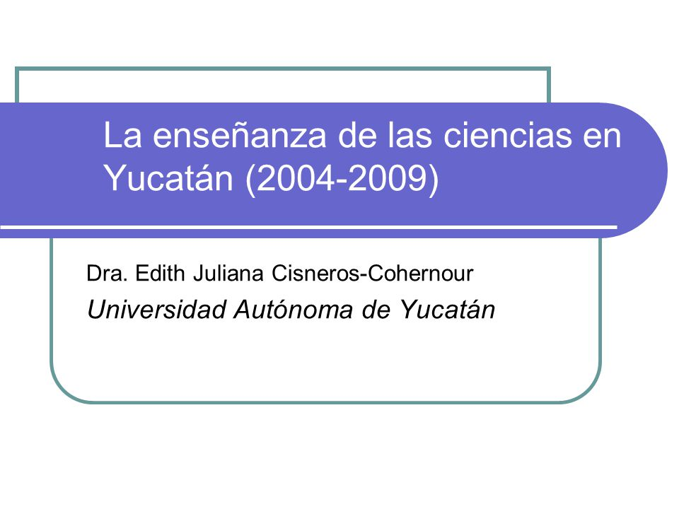 La enseñanza de las ciencias en Yucatán (2004-2009) Dra. Edith Juliana Cisneros-Cohernour Universidad Autónoma de Yucatán