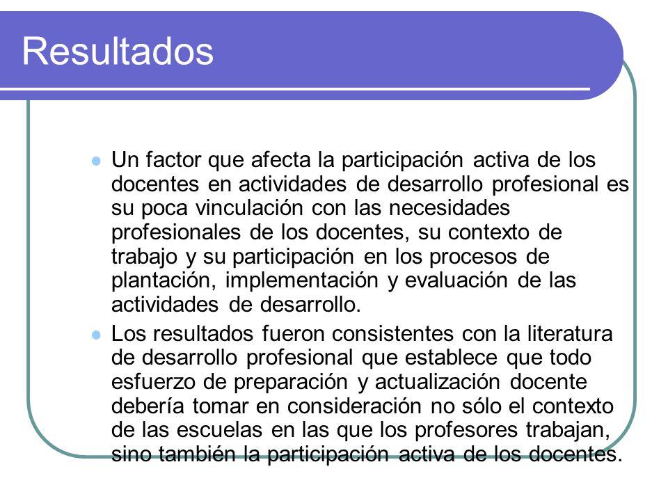 Resultados Un factor que afecta la participación activa de los docentes en actividades de desarrollo profesional es su poca vinculación con las necesidades profesionales de los docentes, su contexto de trabajo y su participación en los procesos de plantación, implementación y evaluación de las actividades de desarrollo.