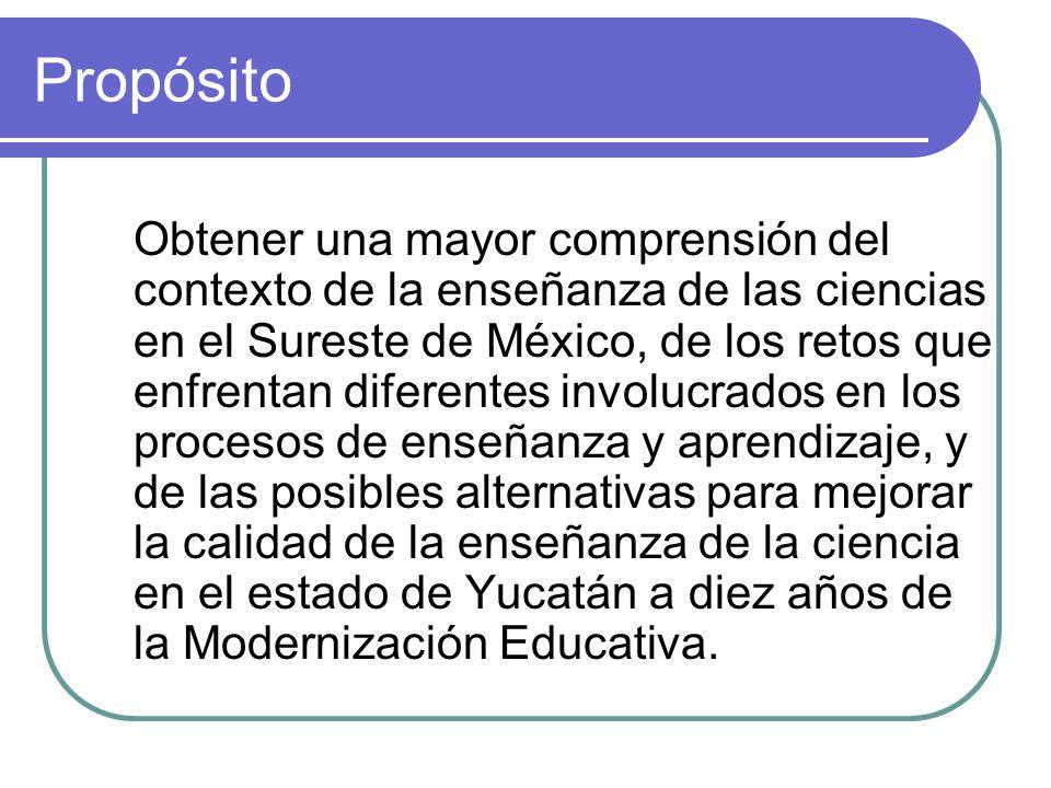 Propósito Obtener una mayor comprensión del contexto de la enseñanza de las ciencias en el Sureste de México, de los retos que enfrentan diferentes in