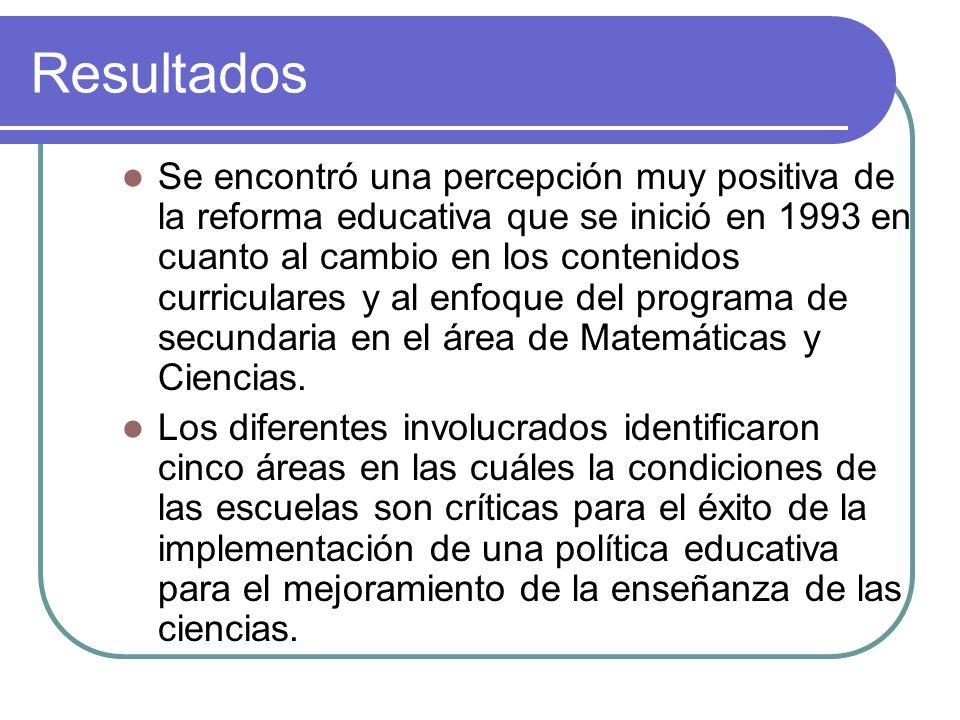 Resultados Se encontró una percepción muy positiva de la reforma educativa que se inició en 1993 en cuanto al cambio en los contenidos curriculares y al enfoque del programa de secundaria en el área de Matemáticas y Ciencias.