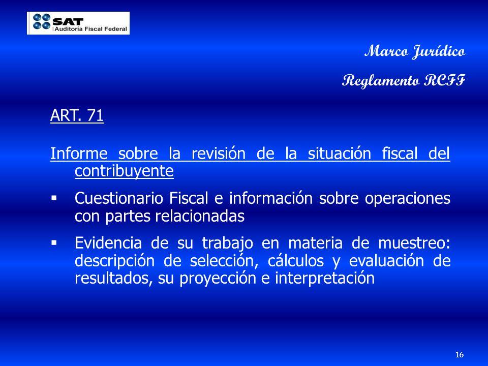16 Marco Jurídico Reglamento RCFF ART. 71 Informe sobre la revisión de la situación fiscal del contribuyente Cuestionario Fiscal e información sobre o