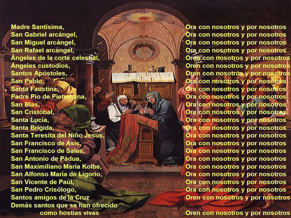Madre Santísima, Ora con nosotros y por nosotros San Gabriel arcángel,Ora con nosotros y por nosotros San Miguel arcángel,Ora con nosotros y por nosotros San Rafael arcángel,Ora con nosotros y por nosotros Ángeles de la corte celestial,Oren con nosotros y por nosotros Ángeles custodios,Oren con nosotros y por nosotros Santos Apóstoles,Oren con nosotros y por nosotros San Pablo,Ora con nosotros y por nosotros Santa Faustina,Ora con nosotros y por nosotros Padre Pío de Pietrelcina,Ora con nosotros y por nosotros San Blas,Ora con nosotros y por nosotros San Cristóbal, Ora con nosotros y por nosotros Santa Lucía,Ora con nosotros y por nosotros Santa Brígida,Ora con nosotros y por nosotros Santa Teresita del Niño Jesús,Ora con nosotros y por nosotros San Francisco de Asís,Ora con nosotros y por nosotros San Francisco de Sales,Ora con nosotros y por nosotros San Antonio de Pádua,Ora con nosotros y por nosotros San Maximiliano María Kolbe,Ora con nosotros y por nosotros San Alfonso María de Ligorio,Ora con nosotros y por nosotros San Vicente de Paúl,Ora con nosotros y por nosotros San Pedro Crisólogo,Ora con nosotros y por nosotros Santos amigos de la CruzOren con nosotros y por nosotros Demás santos que se han ofrecido como hostias vivasOren con nosotros y por nosotros