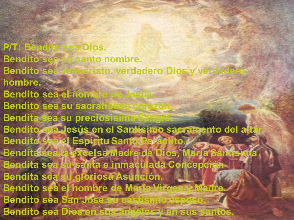 P/T: Bendito sea Dios. Bendito sea su santo nombre. Bendito sea Jesucristo, verdadero Dios y verdadero hombre. Bendito sea el nombre de Jesús. Bendito