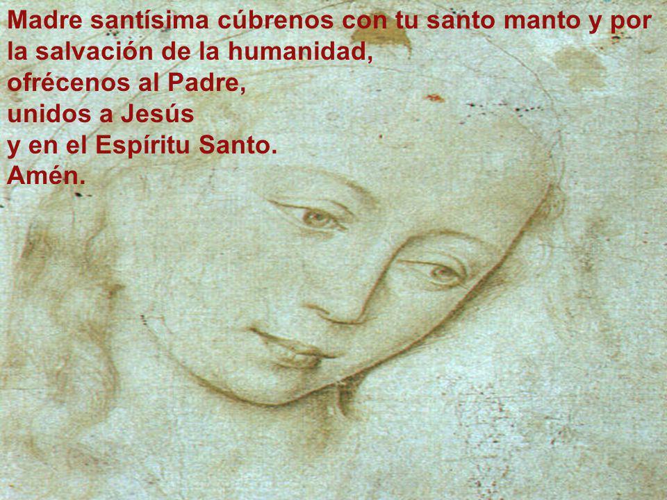 Madre santísima cúbrenos con tu santo manto y por la salvación de la humanidad, ofrécenos al Padre, unidos a Jesús y en el Espíritu Santo. Amén.