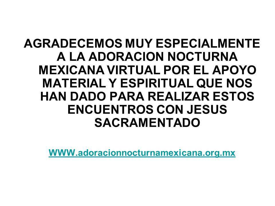 AGRADECEMOS MUY ESPECIALMENTE A LA ADORACION NOCTURNA MEXICANA VIRTUAL POR EL APOYO MATERIAL Y ESPIRITUAL QUE NOS HAN DADO PARA REALIZAR ESTOS ENCUENTROS CON JESUS SACRAMENTADO WWW.adoracionnocturnamexicana.org.mx