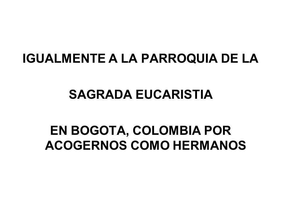 IGUALMENTE A LA PARROQUIA DE LA SAGRADA EUCARISTIA EN BOGOTA, COLOMBIA POR ACOGERNOS COMO HERMANOS