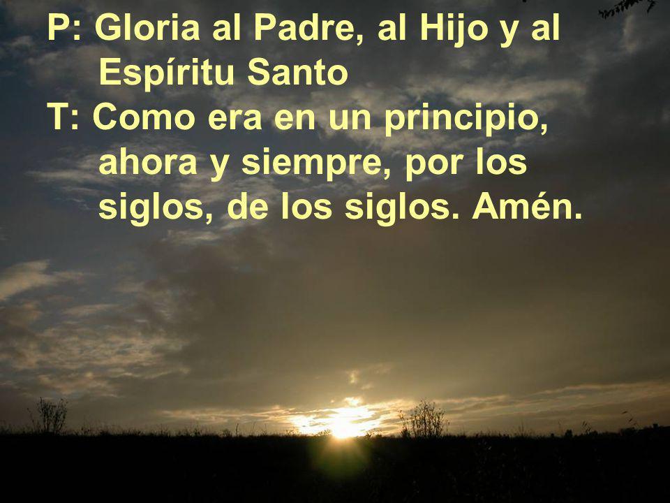 P: Gloria al Padre, al Hijo y al Espíritu Santo T: Como era en un principio, ahora y siempre, por los siglos, de los siglos. Amén.