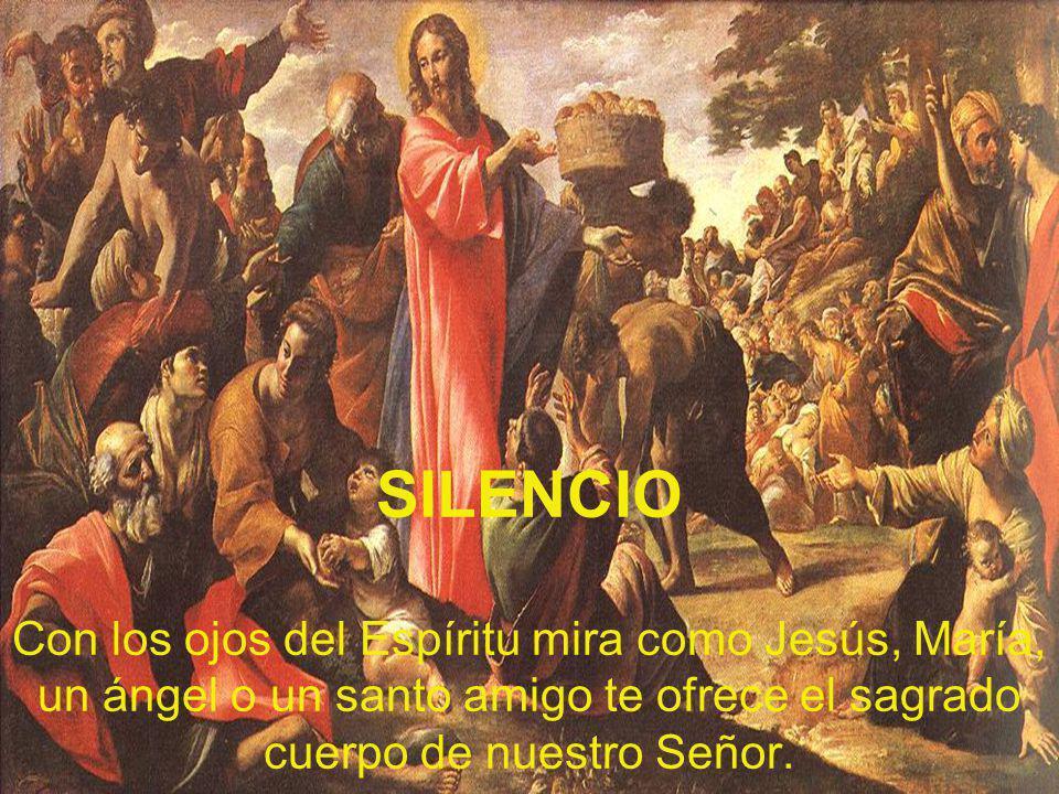 SILENCIO Con los ojos del Espíritu mira como Jesús, María, un ángel o un santo amigo te ofrece el sagrado cuerpo de nuestro Señor.