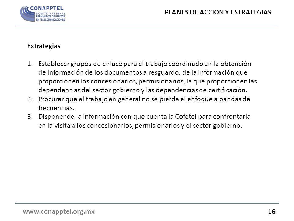 PLANES DE ACCION Y ESTRATEGIAS www.conapptel.org.mx Estrategias 1.Establecer grupos de enlace para el trabajo coordinado en la obtención de informació