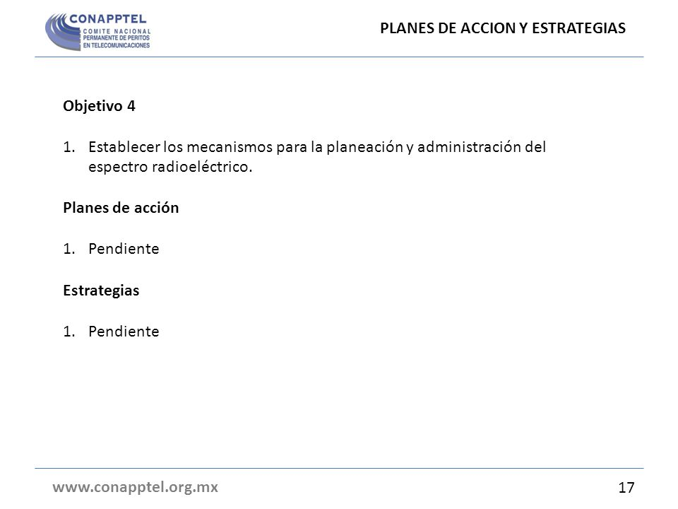 PLANES DE ACCION Y ESTRATEGIAS www.conapptel.org.mx Objetivo 4 1.Establecer los mecanismos para la planeación y administración del espectro radioeléctrico.