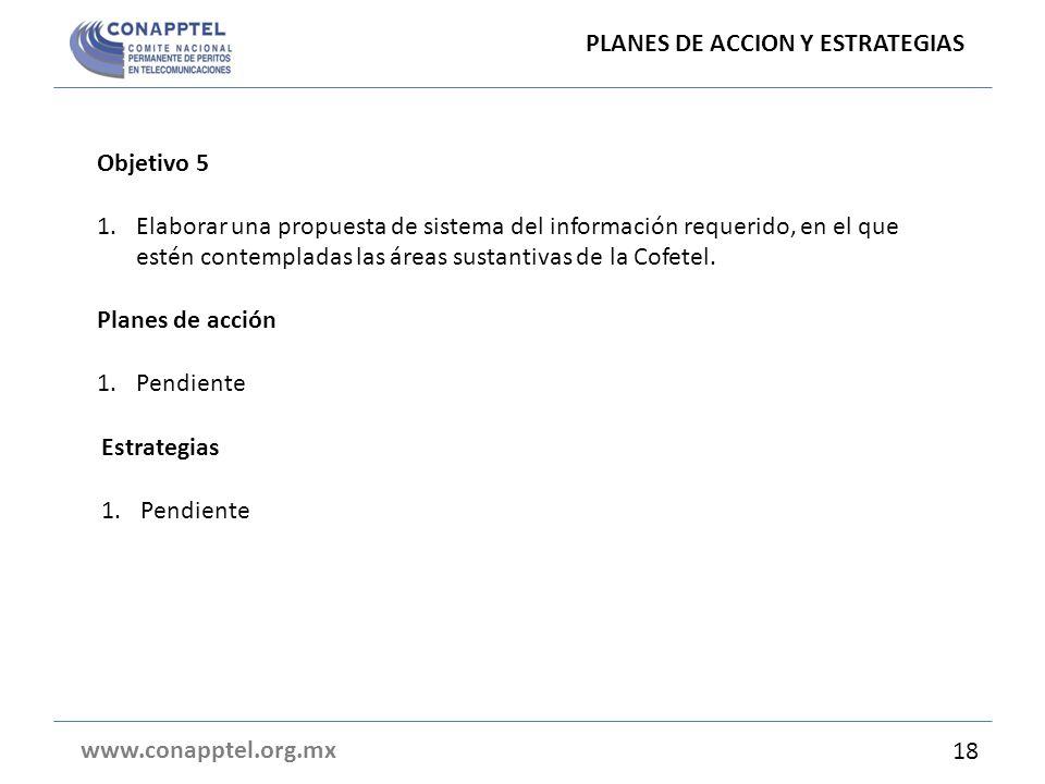 PLANES DE ACCION Y ESTRATEGIAS www.conapptel.org.mx Objetivo 5 1.Elaborar una propuesta de sistema del información requerido, en el que estén contempladas las áreas sustantivas de la Cofetel.