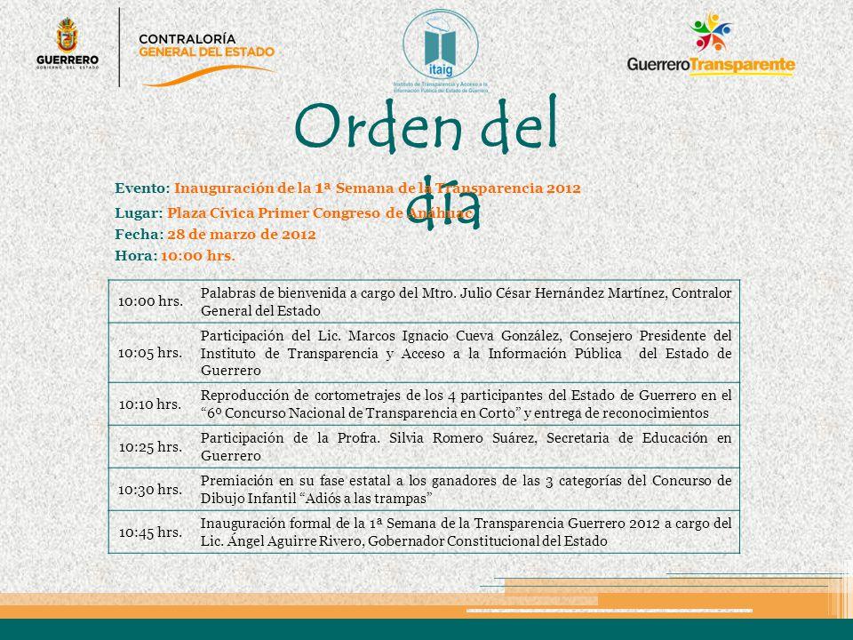 Orden del día Evento: Inauguración de la 1 ª Semana de la Transparencia 2012 Lugar: Plaza Cívica Primer Congreso de Anáhuac Fecha: 28 de marzo de 2012 Hora: 10:00 hrs.