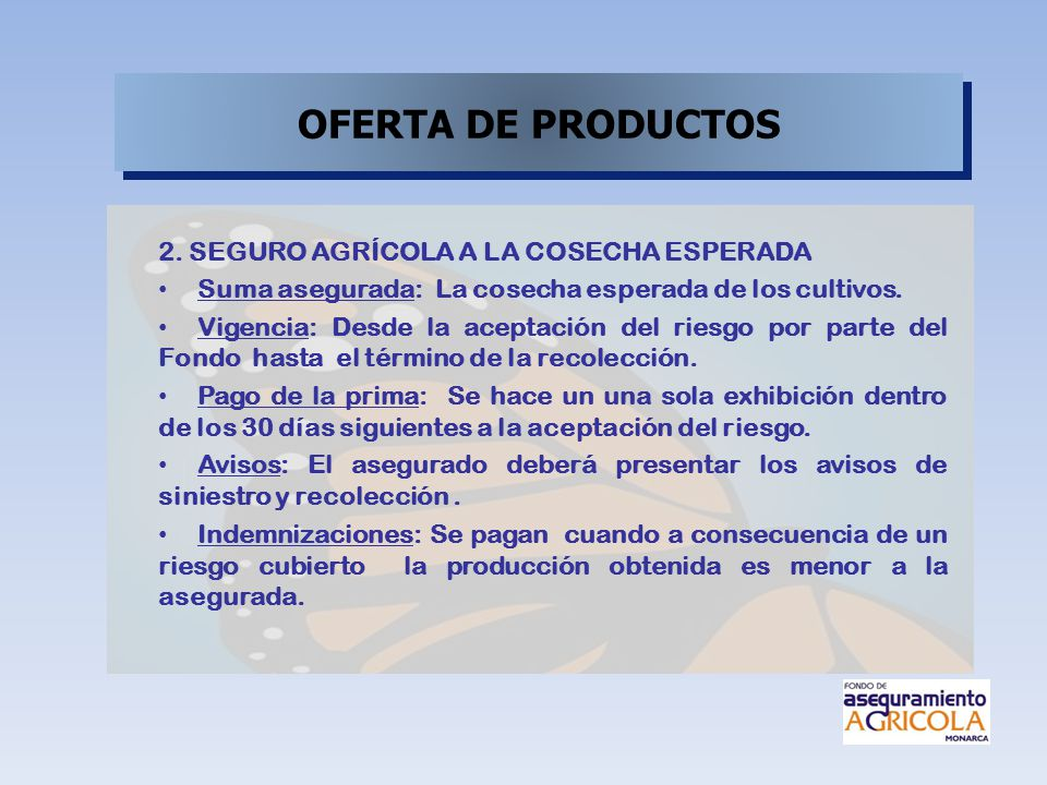 2. SEGURO AGRÍCOLA A LA COSECHA ESPERADA Suma asegurada: La cosecha esperada de los cultivos. Vigencia: Desde la aceptación del riesgo por parte del F