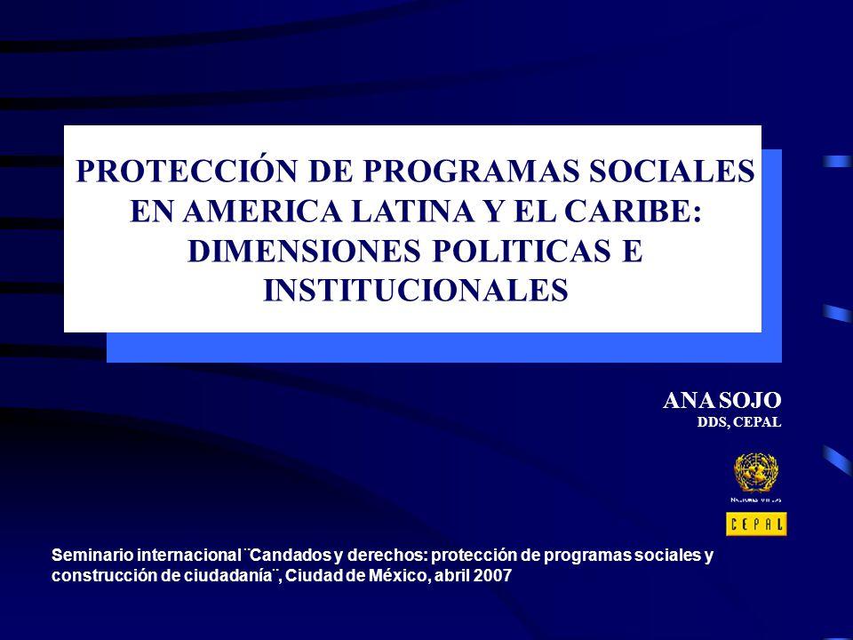 PROTECCIÓN DE PROGRAMAS SOCIALES EN AMERICA LATINA Y EL CARIBE: DIMENSIONES POLITICAS E INSTITUCIONALES ANA SOJO DDS, CEPAL Seminario internacional ¨C