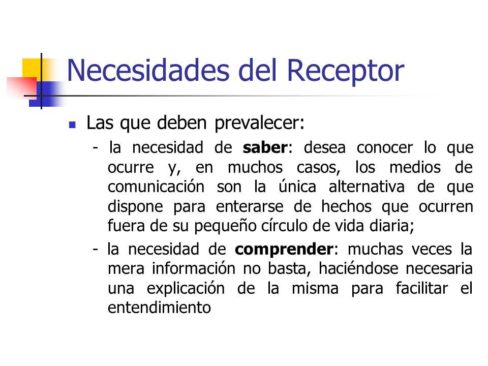 Necesidades del Receptor Las que deben prevalecer: - la necesidad de saber: desea conocer lo que ocurre y, en muchos casos, los medios de comunicación