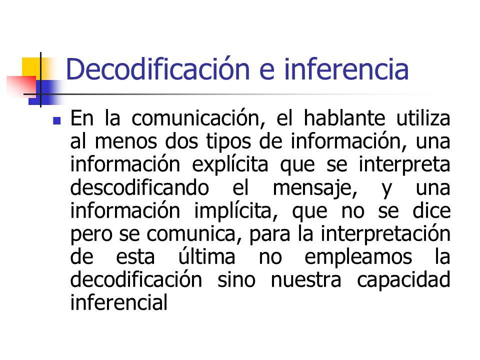 Decodificación e inferencia En la comunicación, el hablante utiliza al menos dos tipos de información, una información explícita que se interpreta des