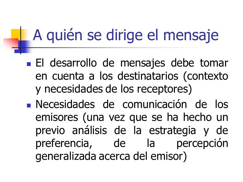 A quién se dirige el mensaje El desarrollo de mensajes debe tomar en cuenta a los destinatarios (contexto y necesidades de los receptores) Necesidades