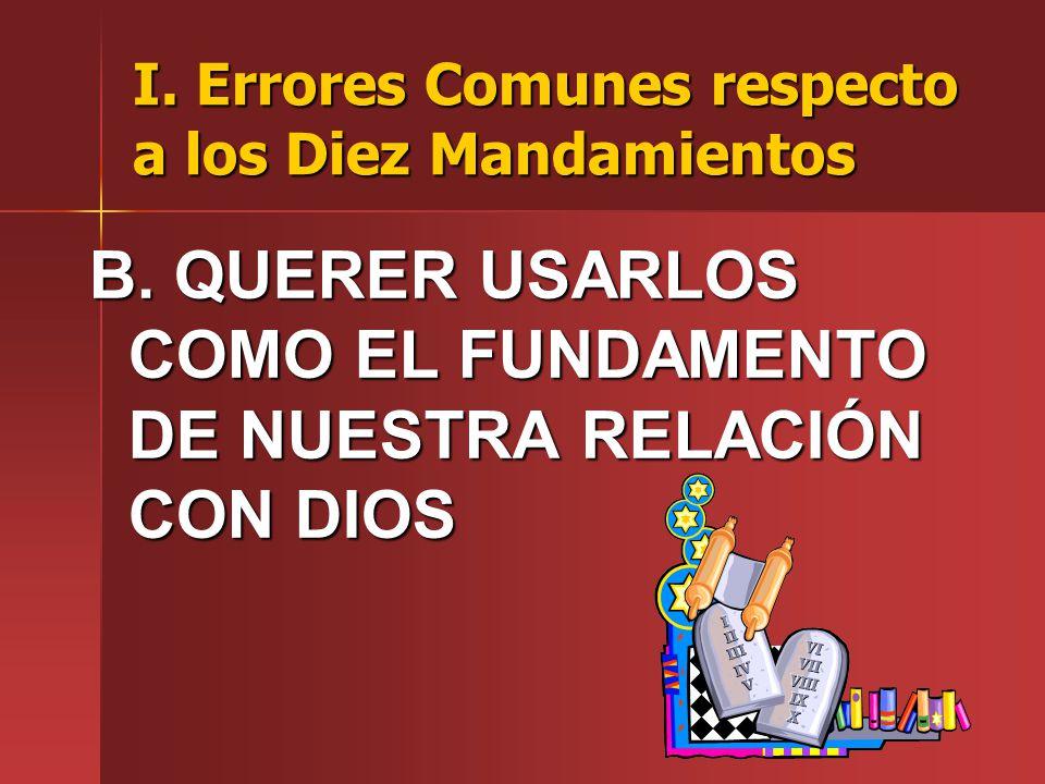 I. Errores Comunes respecto a los Diez Mandamientos B. QUERER USARLOS COMO EL FUNDAMENTO DE NUESTRA RELACIÓN CON DIOS