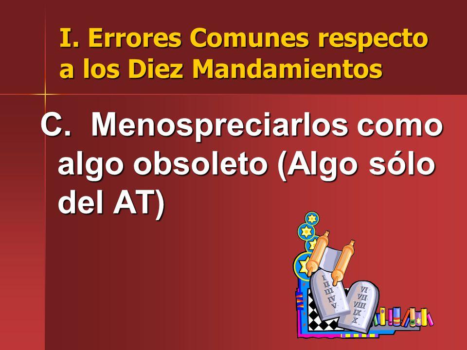 I. Errores Comunes respecto a los Diez Mandamientos C. Menospreciarlos como algo obsoleto (Algo sólo del AT)