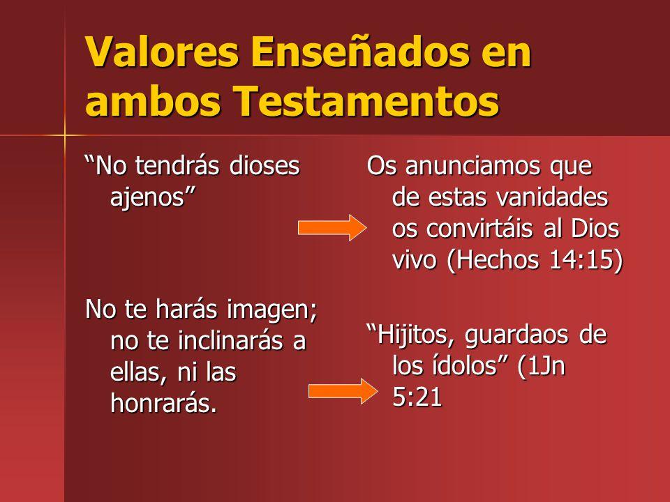 Valores Enseñados en ambos Testamentos No tendrás dioses ajenos No te harás imagen; no te inclinarás a ellas, ni las honrarás. Os anunciamos que de es