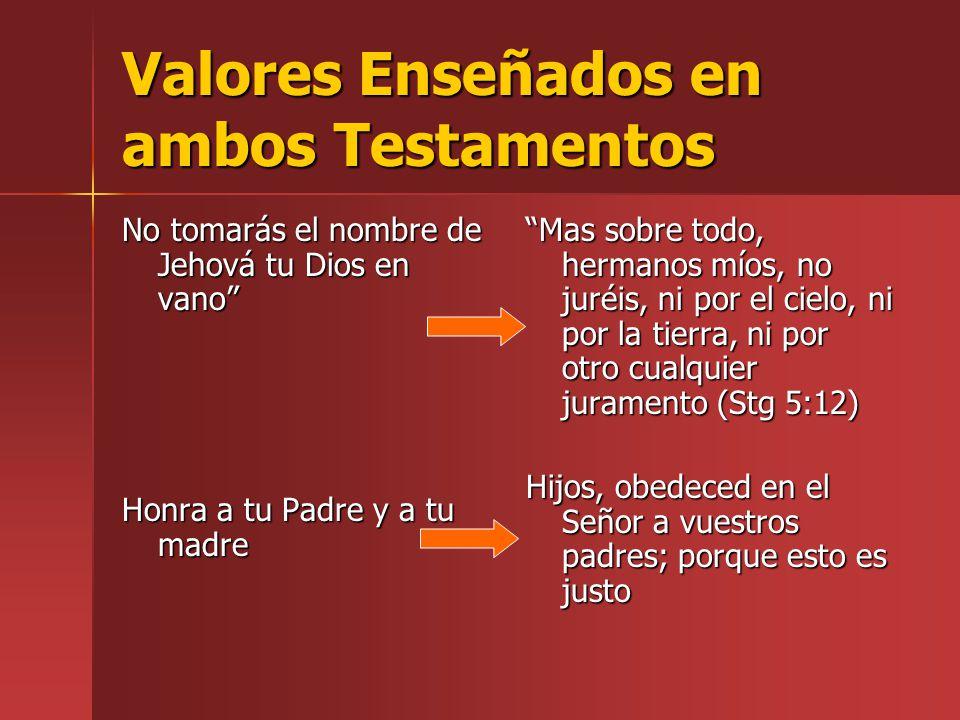 Valores Enseñados en ambos Testamentos No tomarás el nombre de Jehová tu Dios en vano Honra a tu Padre y a tu madre Mas sobre todo, hermanos míos, no