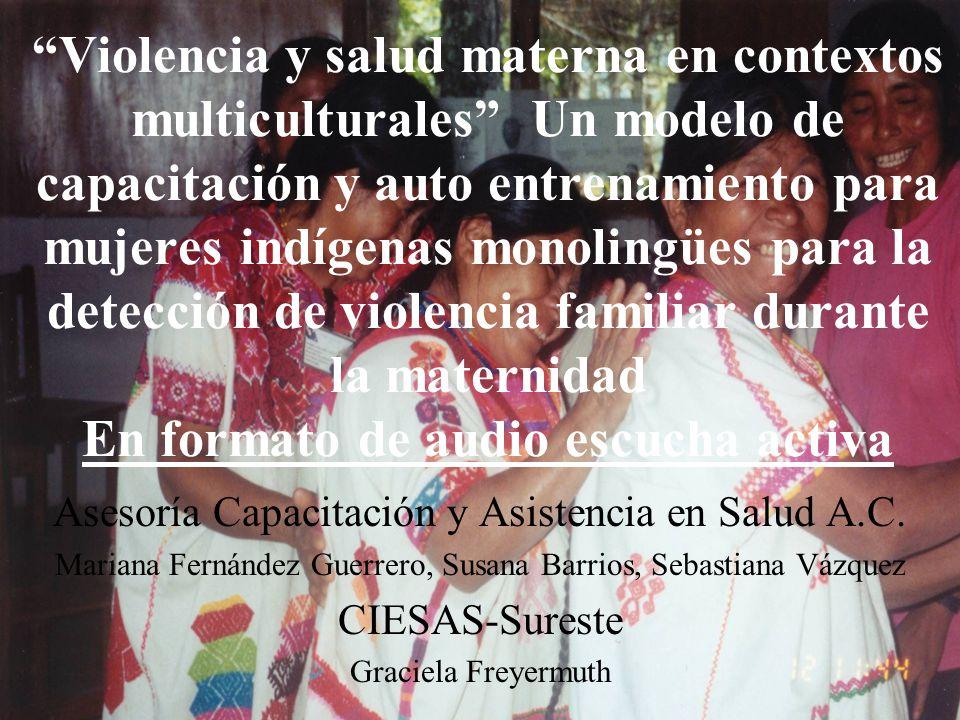 Violencia y salud materna en contextos multiculturales Un modelo de capacitación y auto entrenamiento para mujeres indígenas monolingües para la detección de violencia familiar durante la maternidad En formato de audio escucha activa Asesoría Capacitación y Asistencia en Salud A.C.