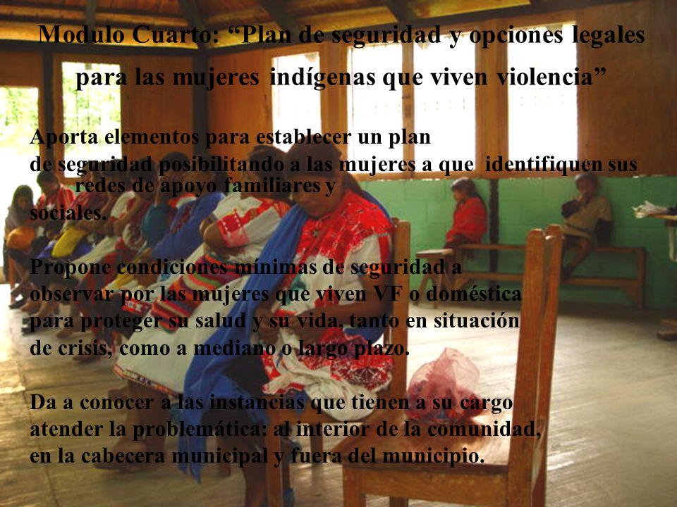 Modulo Cuarto: Plan de seguridad y opciones legales para las mujeres indígenas que viven violencia Aporta elementos para establecer un plan de seguridad posibilitando a las mujeres a que identifiquen sus redes de apoyo familiares y sociales.
