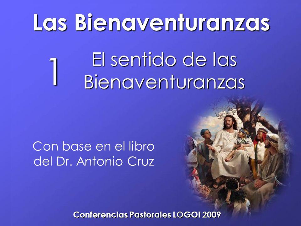 Las Bienaventuranzas Conferencias Pastorales LOGOI 2009 El sentido de las Bienaventuranzas 1 Con base en el libro del Dr. Antonio Cruz