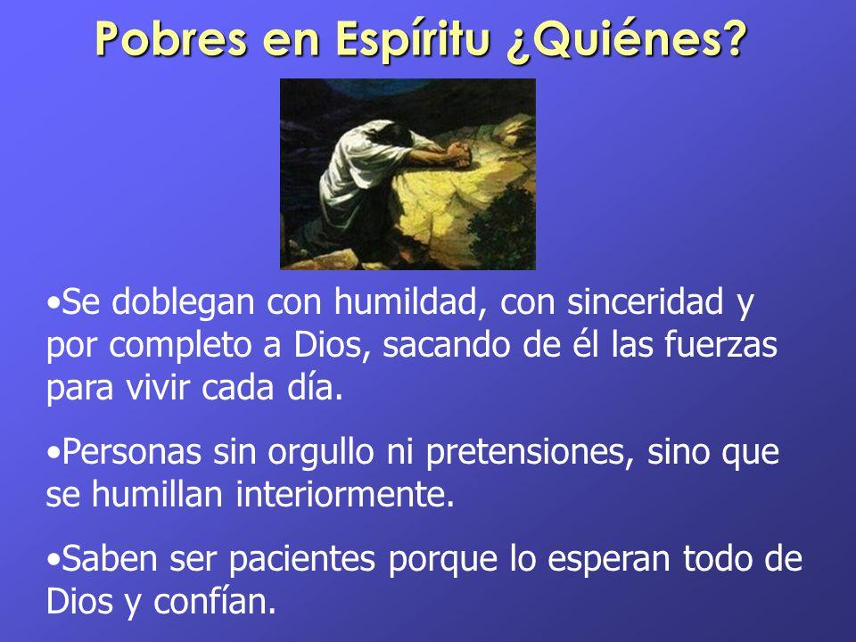 Pobres en Espíritu ¿Quiénes? Se doblegan con humildad, con sinceridad y por completo a Dios, sacando de él las fuerzas para vivir cada día. Personas s