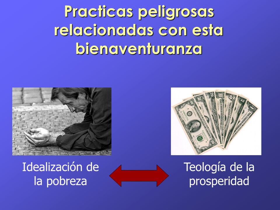 Practicas peligrosas relacionadas con esta bienaventuranza Idealización de la pobreza Teología de la prosperidad