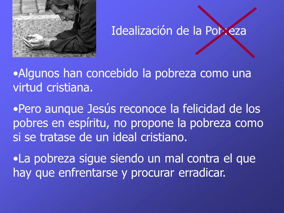 Idealización de la Pobreza Algunos han concebido la pobreza como una virtud cristiana. Pero aunque Jesús reconoce la felicidad de los pobres en espíri