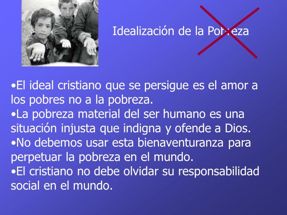 Idealización de la Pobreza El ideal cristiano que se persigue es el amor a los pobres no a la pobreza. La pobreza material del ser humano es una situa