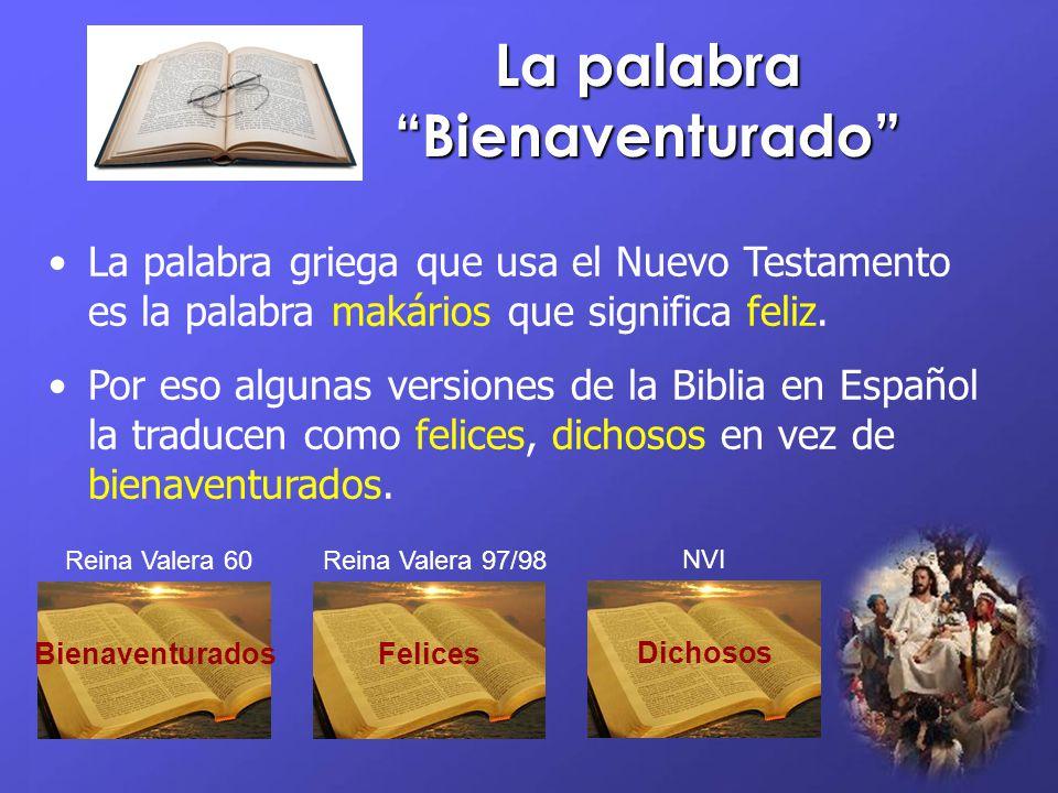 La palabra Bienaventurado La palabra griega que usa el Nuevo Testamento es la palabra makários que significa feliz. Por eso algunas versiones de la Bi