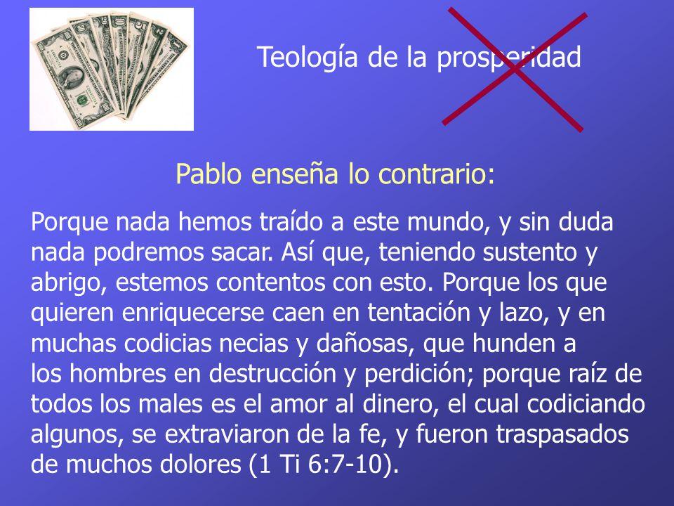 Teología de la prosperidad Porque nada hemos traído a este mundo, y sin duda nada podremos sacar. Así que, teniendo sustento y abrigo, estemos content