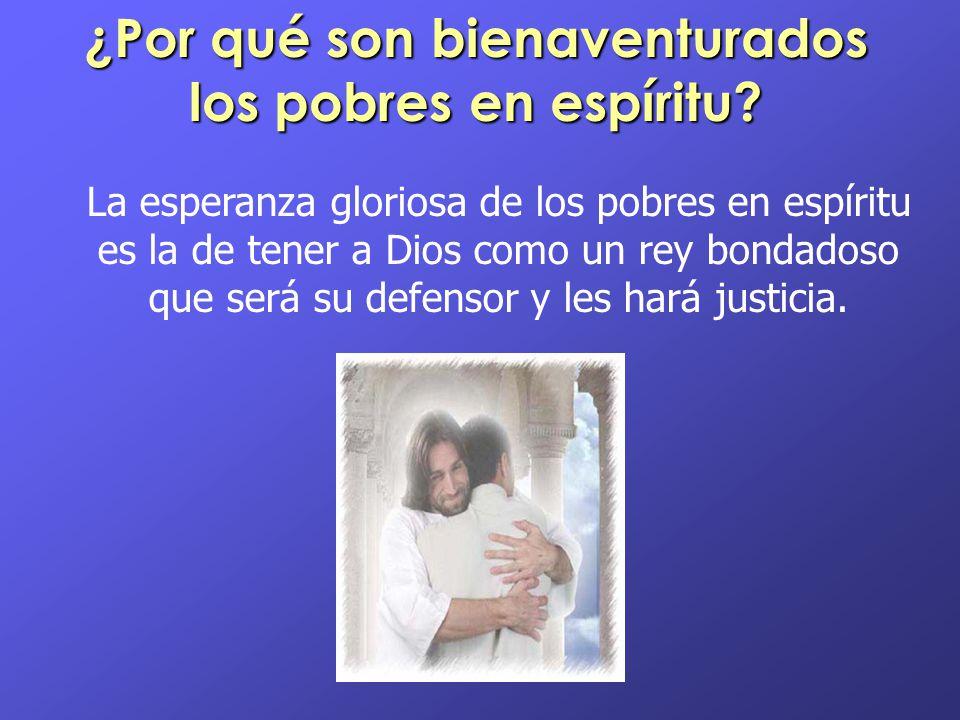 ¿Por qué son bienaventurados los pobres en espíritu? La esperanza gloriosa de los pobres en espíritu es la de tener a Dios como un rey bondadoso que s