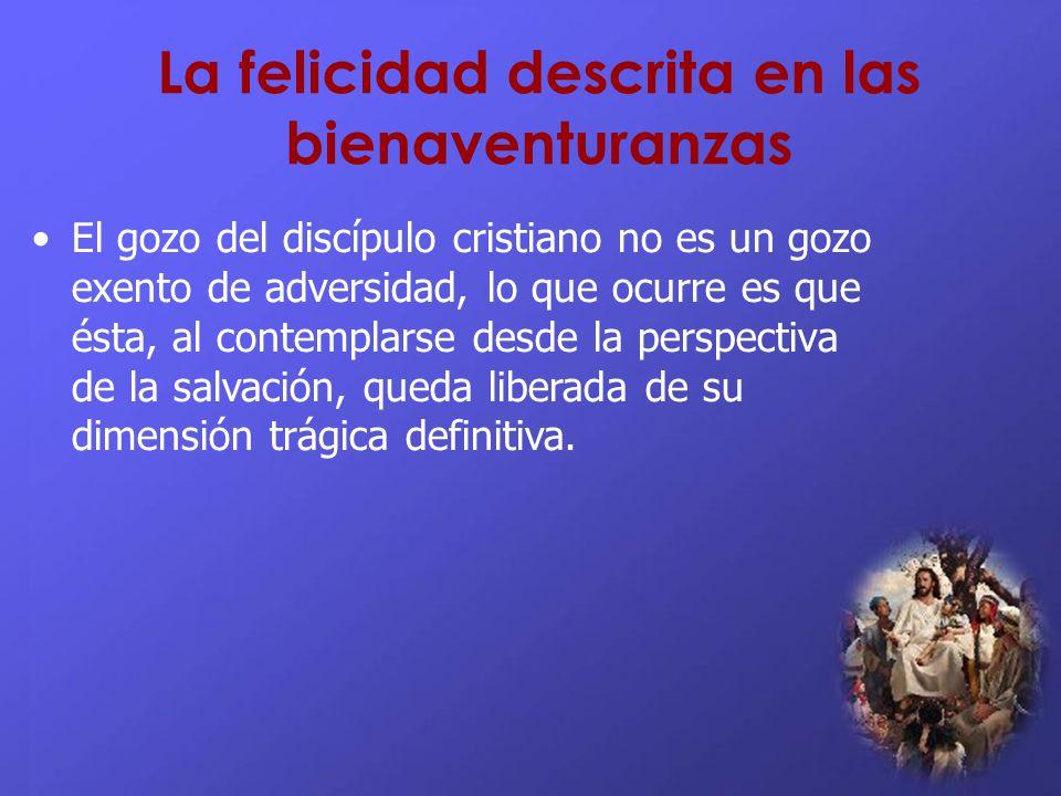 La felicidad descrita en las bienaventuranzas El gozo del discípulo cristiano no es un gozo exento de adversidad, lo que ocurre es que ésta, al contem